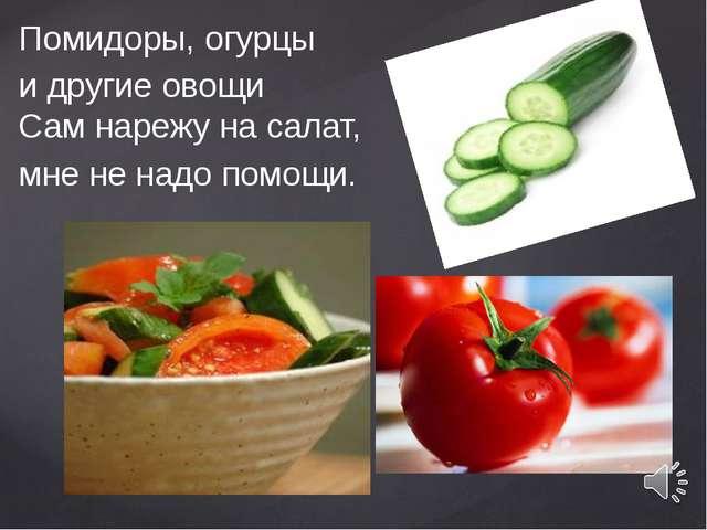 Помидоры, огурцы и другие овощи Сам нарежу на салат, мне не надо помощи.