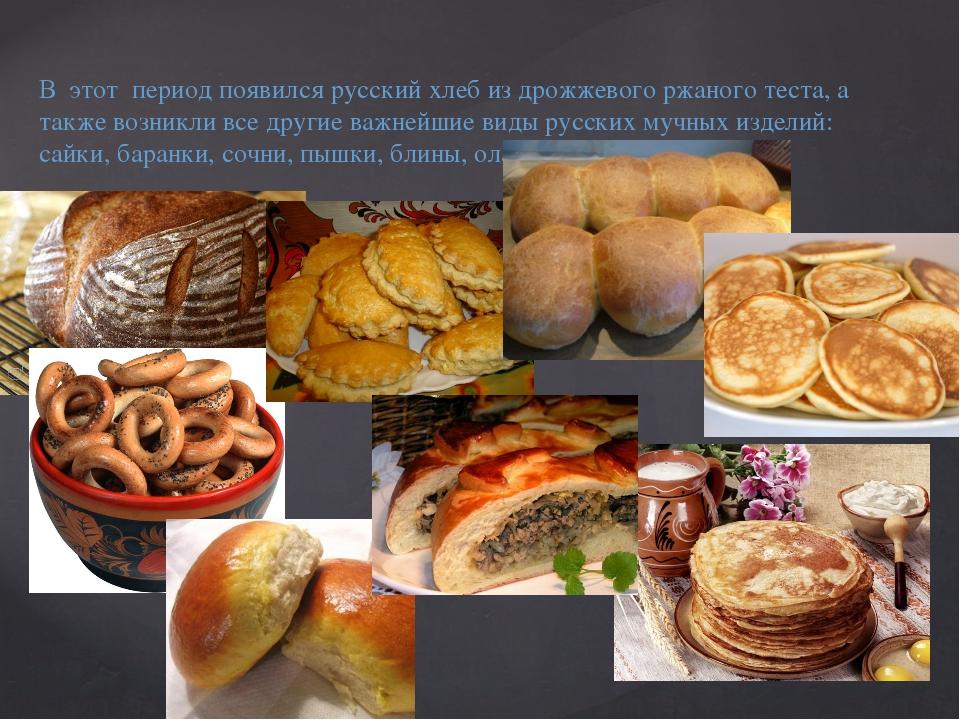 В этот период появился русский хлеб из дрожжевого ржаного теста, а также возн...