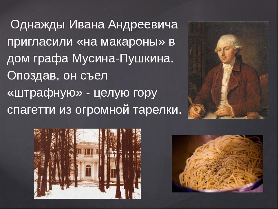 Однажды Ивана Андреевича пригласили «на макароны» в дом графа Мусина-Пушкина...