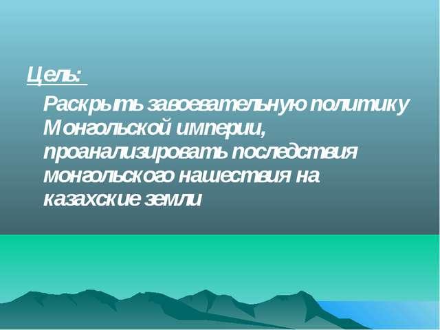 Цель: Раскрыть завоевательную политику Монгольской империи, проанализировать...