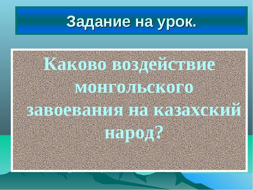 Задание на урок. Каково воздействие монгольского завоевания на казахский народ?
