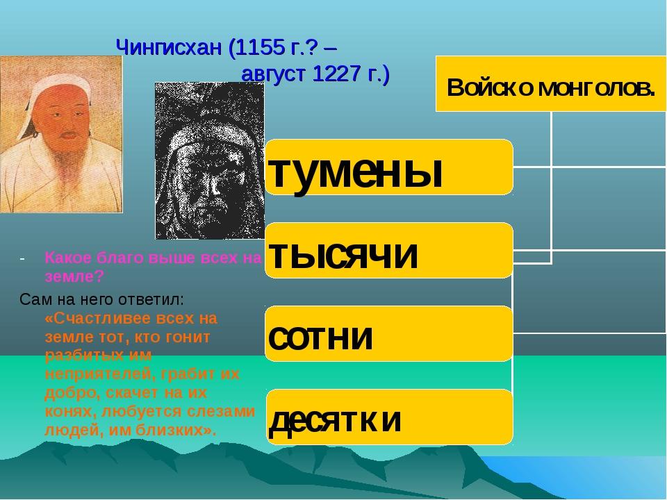 Чингисхан (1155 г.? – август 1227 г.) Какое благо выше всех на земле? Сам на...