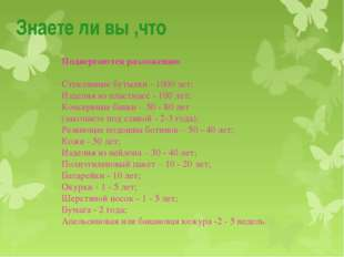 Знаете ли вы ,что Подвергаются разложению Стеклянные бутылки - 1000 лет; Изде