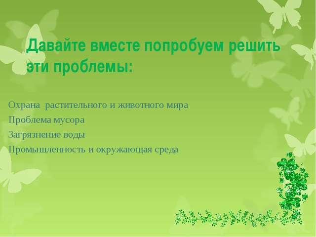 Давайте вместе попробуем решить эти проблемы: Охрана растительного и животног...