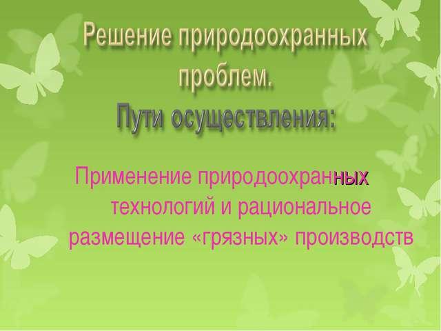 Применение природоохранных технологий и рациональное размещение «грязных» пр...