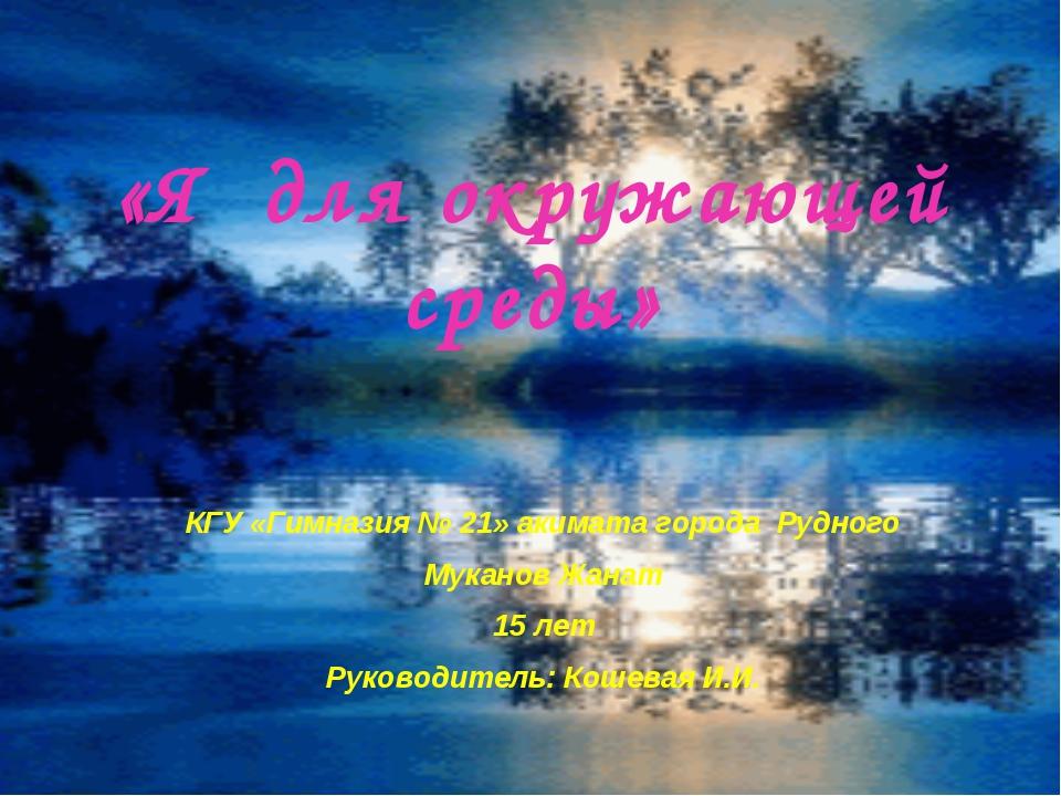 «Я для окружающей среды» КГУ «Гимназия № 21» акимата города Рудного Муканов Ж...