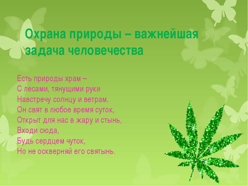Охрана природы – важнейшая задача человечества Есть природы храм – С лесами,...