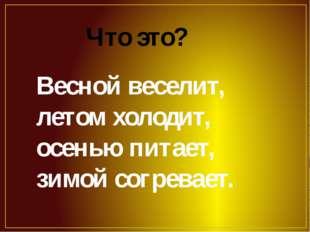 Весной веселит, летом холодит, осенью питает, зимой согревает. Что это?