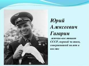 Юрий Алексеевич Гагарин летчик-космонавт СССР, первый человек, совершивший по