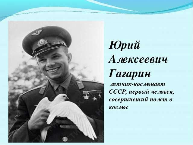 Юрий Алексеевич Гагарин летчик-космонавт СССР, первый человек, совершивший по...