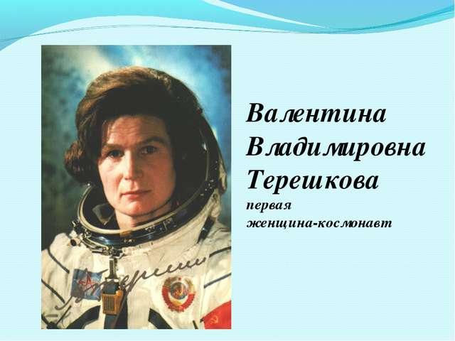 Валентина Владимировна Терешкова первая женщина-космонавт