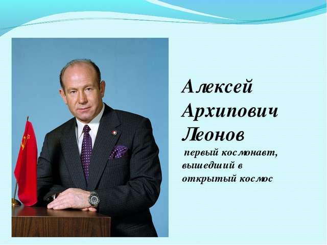 Алексей Архипович Леонов первый космонавт, вышедший в открытый космос