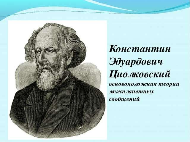 Константин Эдуардович Циолковский основоположник теории межпланетных сообщений