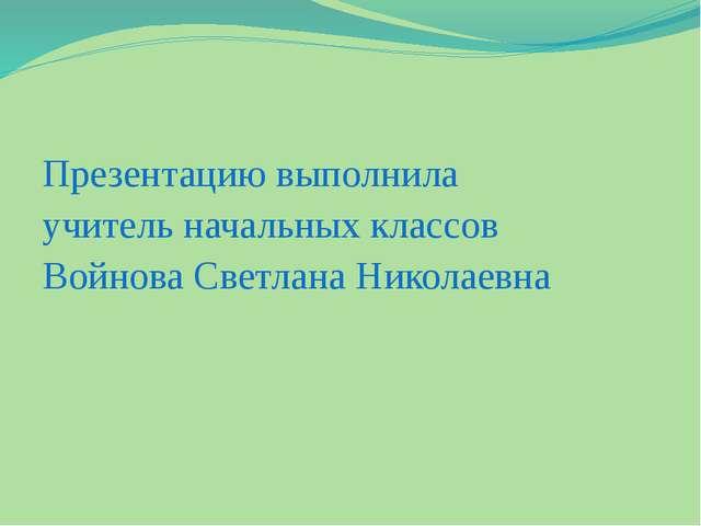 Презентацию выполнила учитель начальных классов Войнова Светлана Николаевна
