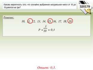320179 Решение: 10, 11, 12, 13, 14, 15, 16, 17, 18, 19 Р = = 0,3 Ответ: 0,3.