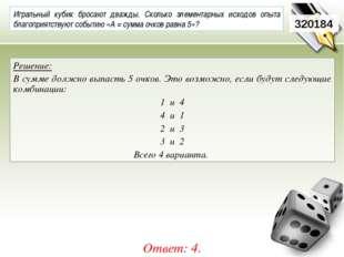 320184 Решение: В сумме должно выпасть 5 очков. Это возможно, если будут след