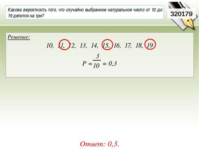 320179 Решение: 10, 11, 12, 13, 14, 15, 16, 17, 18, 19 Р = = 0,3 Ответ: 0,3....