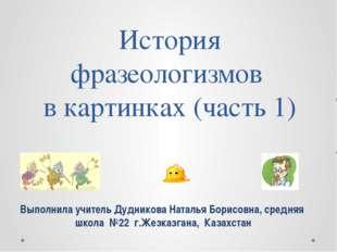История фразеологизмов в картинках (часть 1) Выполнила учитель Дудникова Ната