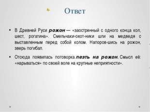 Ответ В Древней Руси рожон— «заостренный с одного конца кол, шест, рогатина»