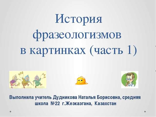 История фразеологизмов в картинках (часть 1) Выполнила учитель Дудникова Ната...
