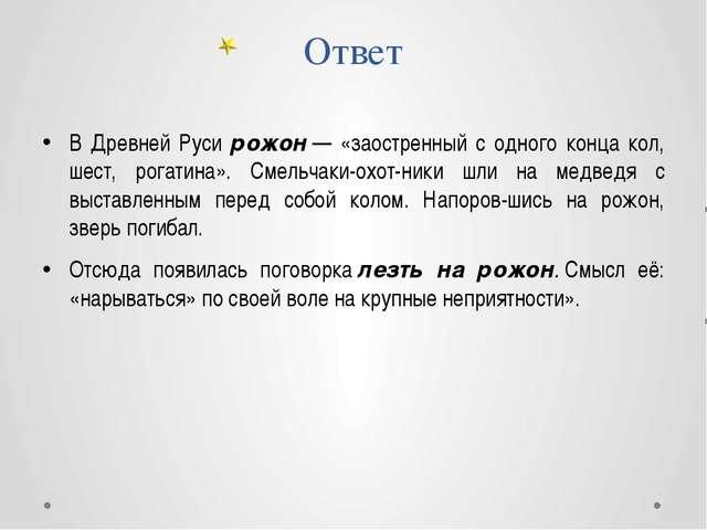 Ответ В Древней Руси рожон— «заостренный с одного конца кол, шест, рогатина»...