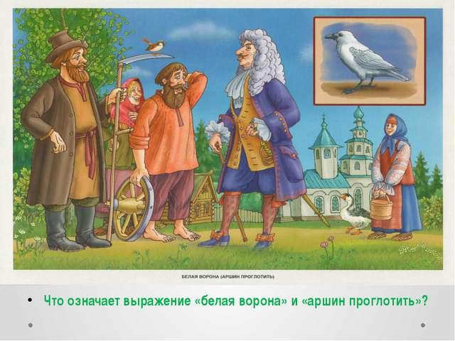 Что означает выражение «белая ворона» и «аршин проглотить»?