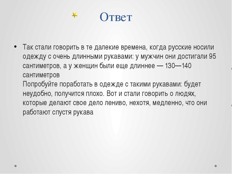 Ответ Так стали говорить в те далекие времена, когда русские носили одежду с...