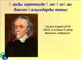 Уильям Гарвей (1578 -1657), ағылшын дәрігер, физиолог, эмбриолог. Қанды зертт