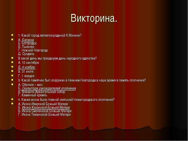 Викторина. 1. Какой город является родиной К.Минина? А.Балахна Б. Богородск...