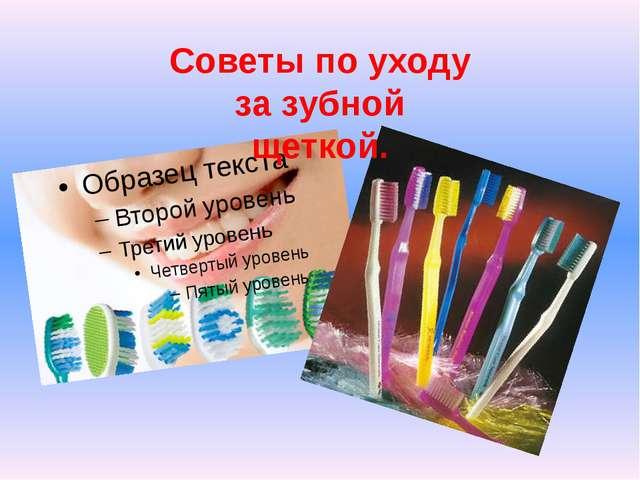 Советы по уходу за зубной щеткой.