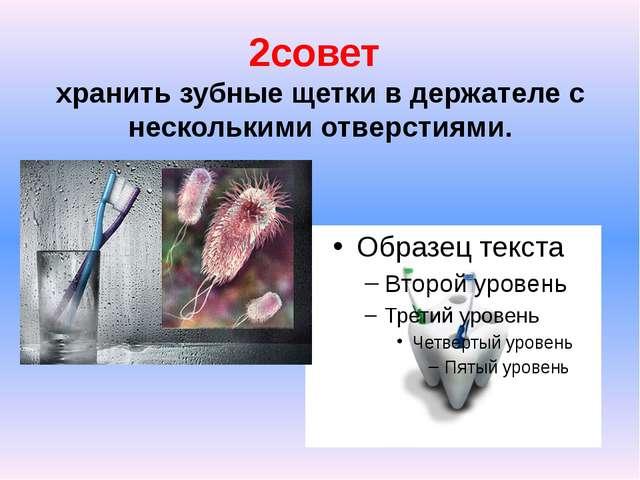 2совет хранить зубные щетки в держателе с несколькими отверстиями.