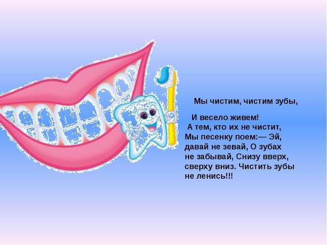 Мычистим, чистим зубы, Ивесело живем! Атем, кто ихнечистит, Мыпесенку...