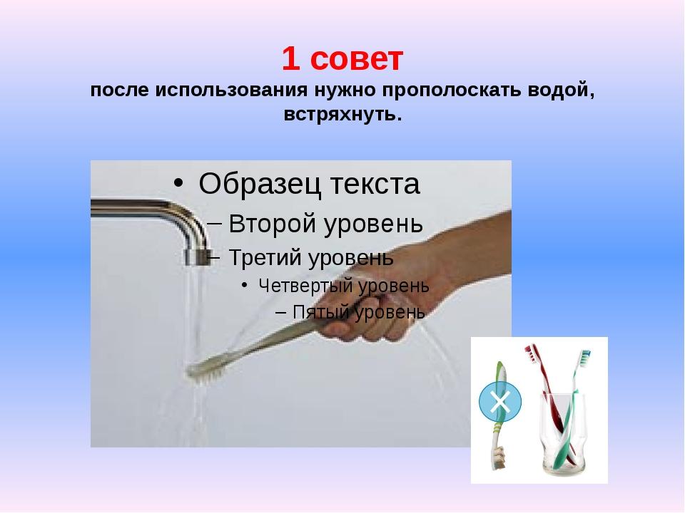 1 совет после использования нужно прополоскать водой, встряхнуть.
