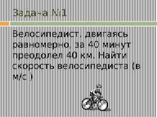 Задача №1 Велосипедист, двигаясь равномерно, за 40 минут преодолел 40 км. Най