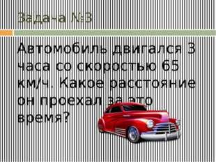 Задача №3 Автомобиль двигался 3 часа со скоростью 65 км/ч. Какое расстояние о
