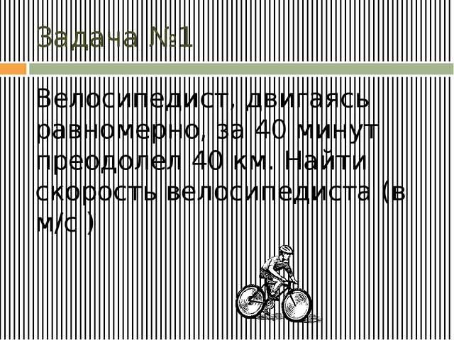 Задача №1 Велосипедист, двигаясь равномерно, за 40 минут преодолел 40 км. Най...