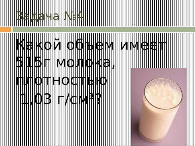 Задача №4 Какой объем имеет 515г молока, плотностью 1,03 г/см³?