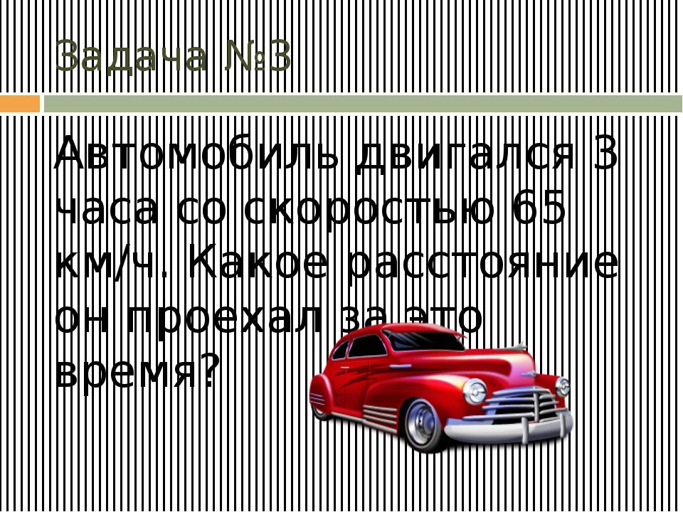 Задача №3 Автомобиль двигался 3 часа со скоростью 65 км/ч. Какое расстояние о...