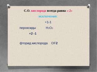 С.О. кислорода всегда равна «-2» исключения: +1-1 пероксиды H2O2 +2 -1 фторид
