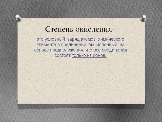 Степень окисления- это условный заряд атомов химического элемента в соединени...