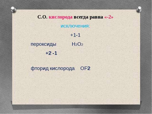 С.О. кислорода всегда равна «-2» исключения: +1-1 пероксиды H2O2 +2 -1 фторид...