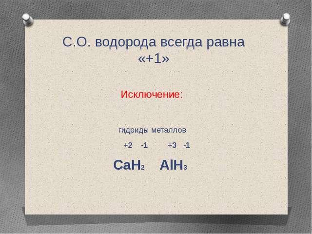 C.О. водорода всегда равна «+1» Исключение: гидриды металлов +2 -1 +3 -1 CaH2...