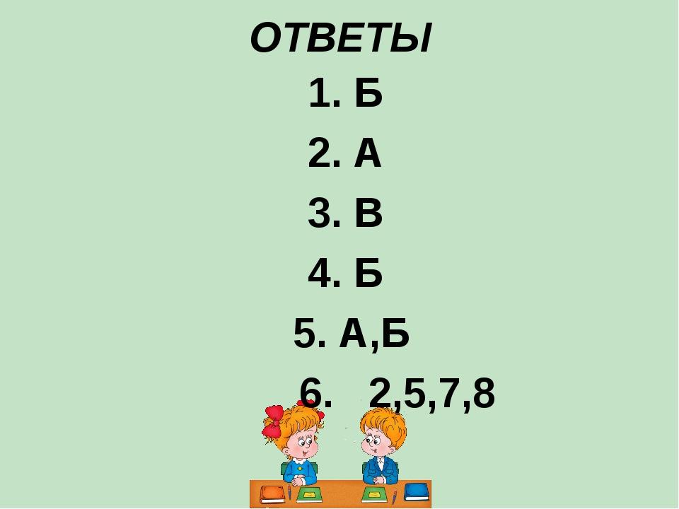 ОТВЕТЫ 1. Б 2. А 3. В 4. Б 5. А,Б 6. 2,5,7,8