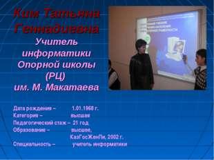 Ким Татьяна ГеннадиевнаУчитель информатики Опорной школы (РЦ) им. М. Макатаев