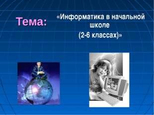 Тема: «Информатика в начальной школе (2-6 классах)»