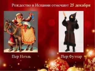 Рождество в Испании отмечают 25 декабря Пер Ноэль Пер Фуэтар
