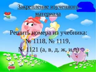 Закрепление изученного материала Решить номера из учебника: № 1118, № 1119, №