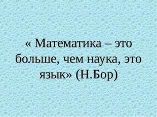 « Математика – это больше, чем наука, это язык» (Н.Бор)