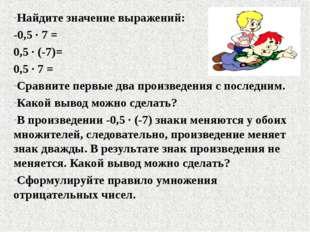 Найдите значение выражений: -0,5 ∙ 7 = 0,5 ∙ (-7)= 0,5 ∙ 7 = Сравните первые