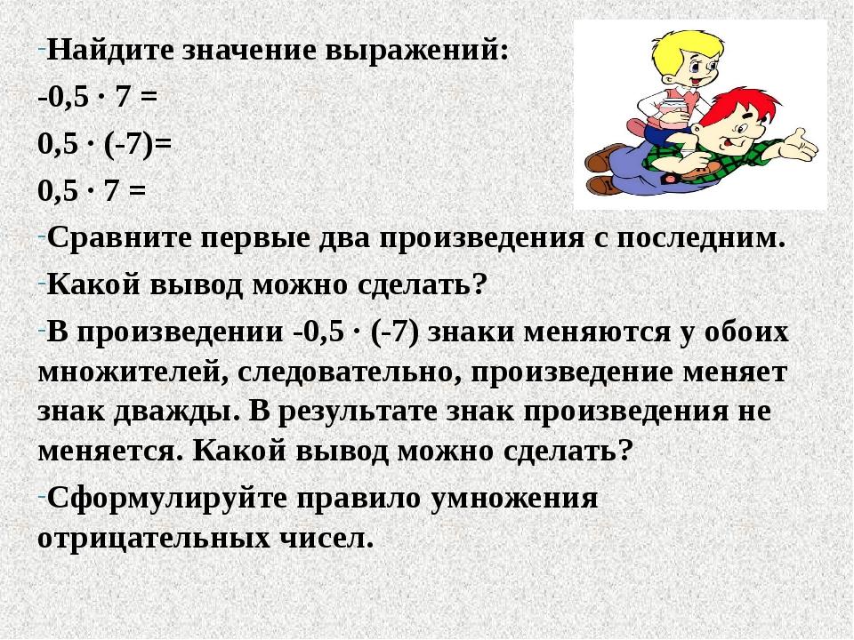 Найдите значение выражений: -0,5 ∙ 7 = 0,5 ∙ (-7)= 0,5 ∙ 7 = Сравните первые...
